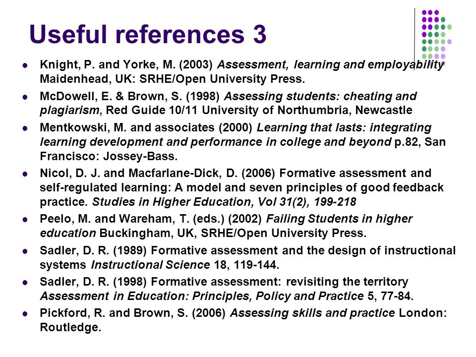 Useful references 3 Knight, P. and Yorke, M. (2003) Assessment, learning and employability Maidenhead, UK: SRHE/Open University Press. McDowell, E. &