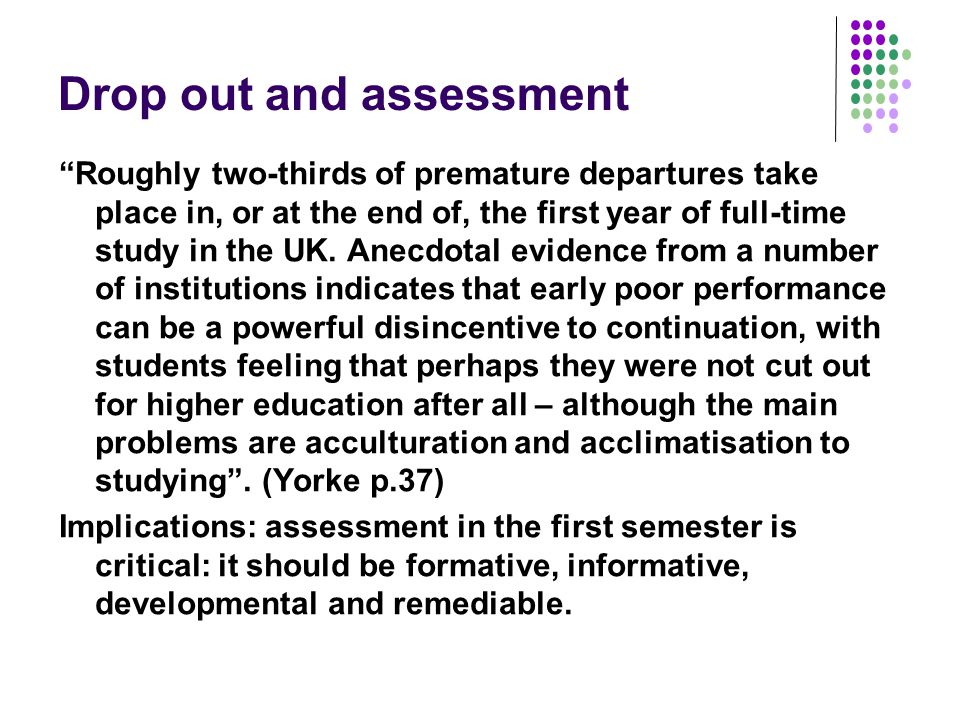 Drop out and assessment Roughly two-thirds of premature departures take place in, or at the end of, the first year of full-time study in the UK. Anecd