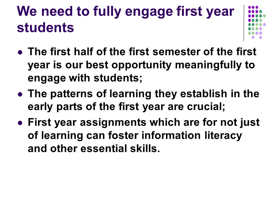 We need to fully engage first year students The first half of the first semester of the first year is our best opportunity meaningfully to engage with