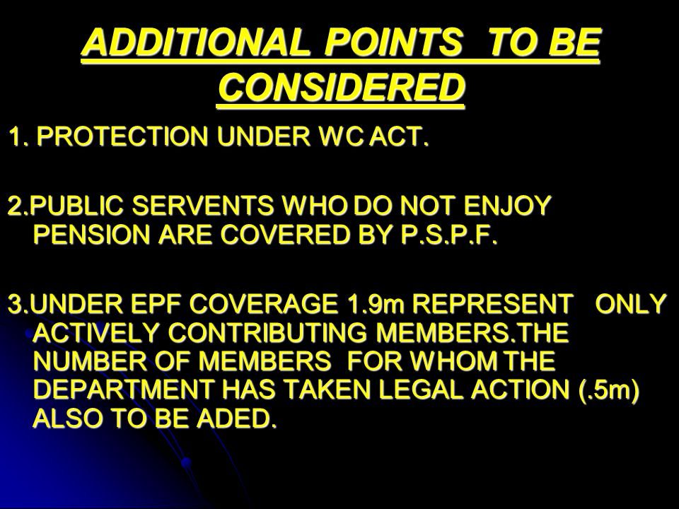 ADDITIONAL POINTS TO BE CONSIDERED 1. PROTECTION UNDER WC ACT. 2.PUBLIC SERVENTS WHO DO NOT ENJOY PENSION ARE COVERED BY P.S.P.F. 3.UNDER EPF COVERAGE