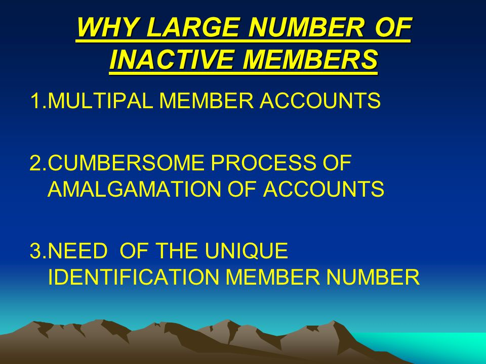 WHY LARGE NUMBER OF INACTIVE MEMBERS 1.MULTIPAL MEMBER ACCOUNTS 2.CUMBERSOME PROCESS OF AMALGAMATION OF ACCOUNTS 3.NEED OF THE UNIQUE IDENTIFICATION M