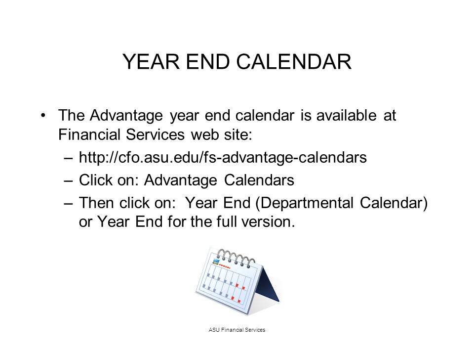 ASU Financial Services YEAR END CALENDAR The Advantage year end calendar is available at Financial Services web site: –http://cfo.asu.edu/fs-advantage-calendars –Click on: Advantage Calendars –Then click on: Year End (Departmental Calendar) or Year End for the full version.
