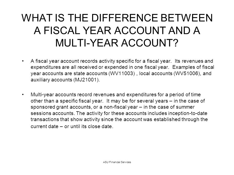 ASU Financial Services WHAT IS THE DIFFERENCE BETWEEN A FISCAL YEAR ACCOUNT AND A MULTI-YEAR ACCOUNT.