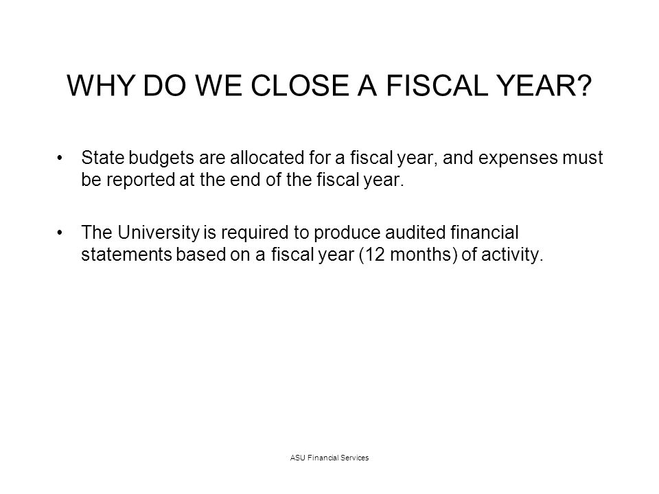 ASU Financial Services WHY DO WE CLOSE A FISCAL YEAR.
