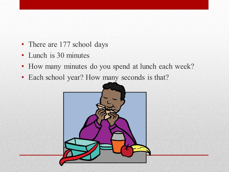 There are 177 school days Lunch is 30 minutes How many minutes do you spend at lunch each week.
