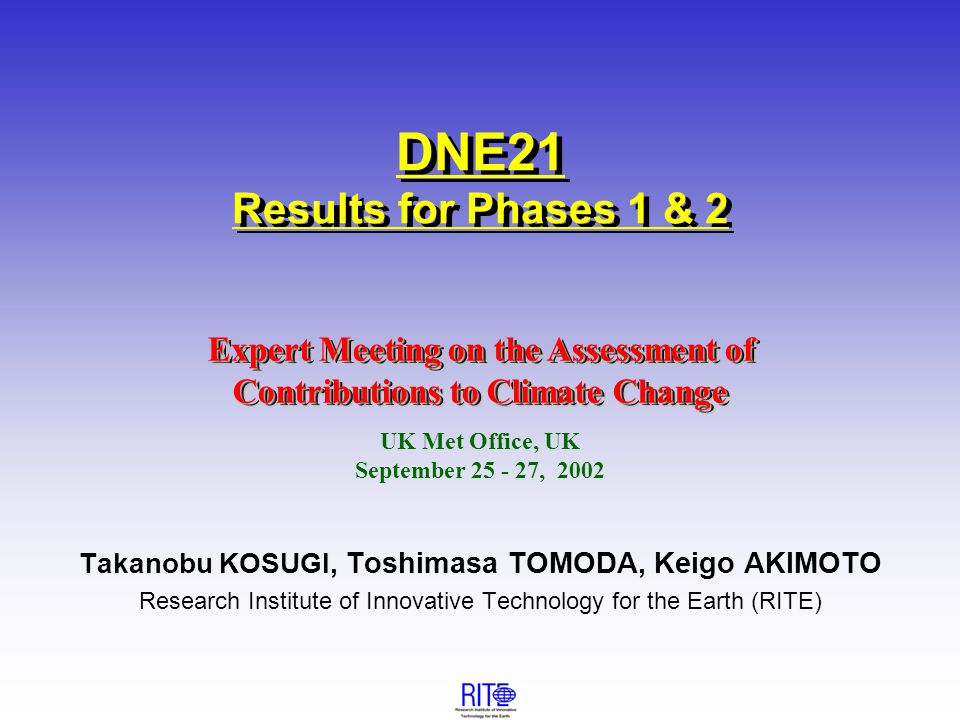 Expert Meeting on the Assessment of Contributions to Climate Change Takanobu KOSUGI, Toshimasa TOMODA, Keigo AKIMOTO Research Institute of Innovative Technology for the Earth (RITE) Expert Meeting on the Assessment of Contributions to Climate Change UK Met Office, UK September 25 - 27, 2002 DNE21 Results for Phases 1 & 2
