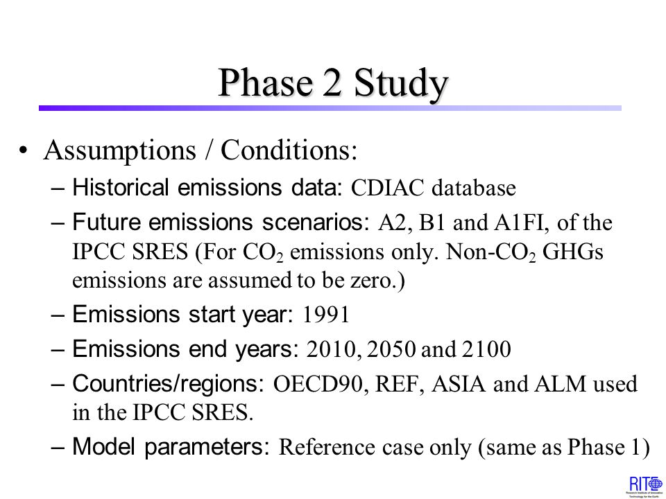 Phase 2 Study Assumptions / Conditions: –Historical emissions data: CDIAC database –Future emissions scenarios: A2, B1 and A1FI, of the IPCC SRES (For CO 2 emissions only.