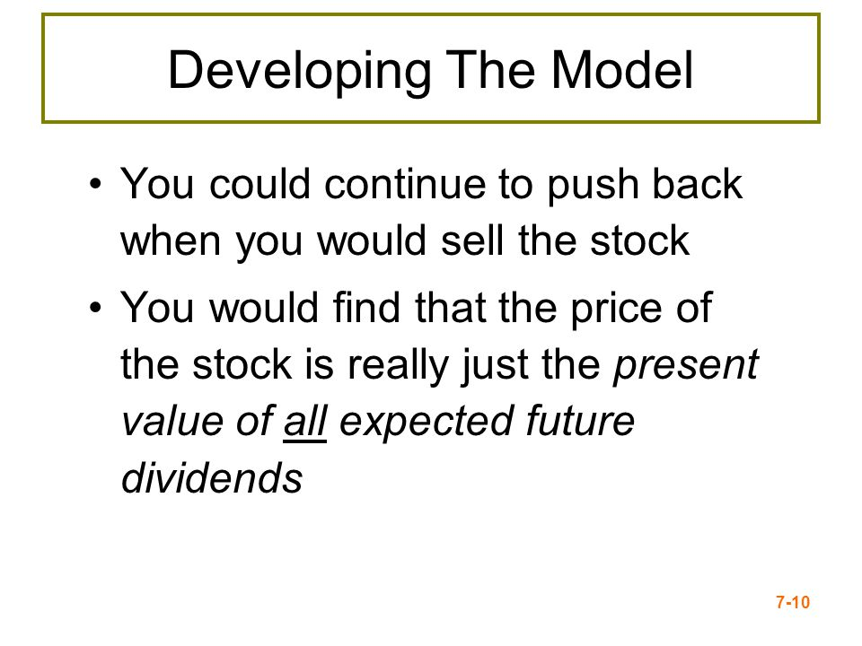 7-10 Developing The Model You could continue to push back when you would sell the stock You would find that the price of the stock is really just the