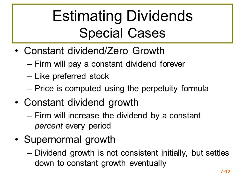 7-12 Estimating Dividends Special Cases Constant dividend/Zero Growth –Firm will pay a constant dividend forever –Like preferred stock –Price is compu