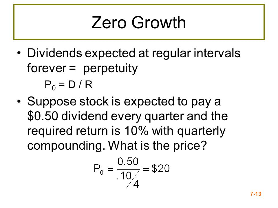 7-13 Zero Growth Dividends expected at regular intervals forever = perpetuity P 0 = D / R Suppose stock is expected to pay a $0.50 dividend every quar