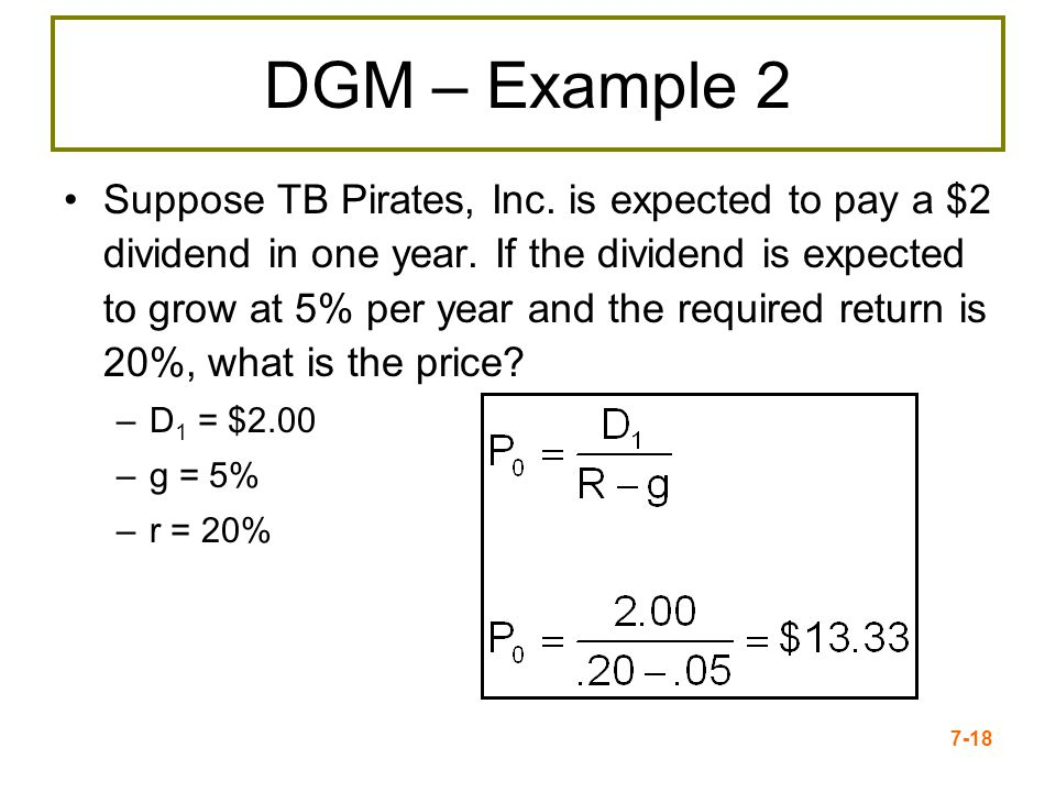 7-18 DGM – Example 2 Suppose TB Pirates, Inc. is expected to pay a $2 dividend in one year. If the dividend is expected to grow at 5% per year and the