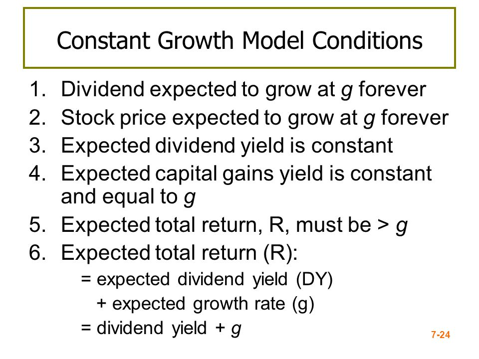 7-24 Constant Growth Model Conditions 1.Dividend expected to grow at g forever 2.Stock price expected to grow at g forever 3.Expected dividend yield i
