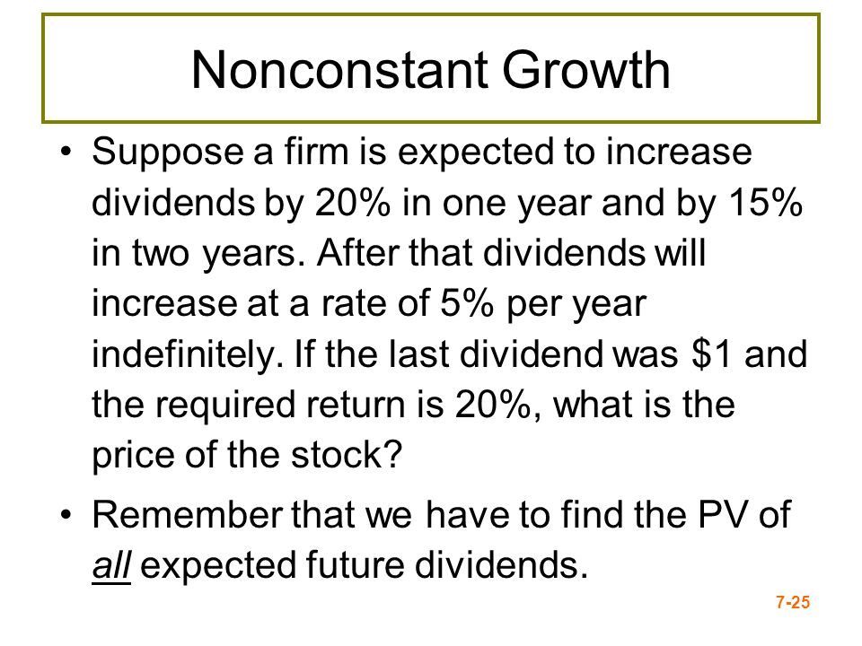 7-25 Nonconstant Growth Suppose a firm is expected to increase dividends by 20% in one year and by 15% in two years. After that dividends will increas