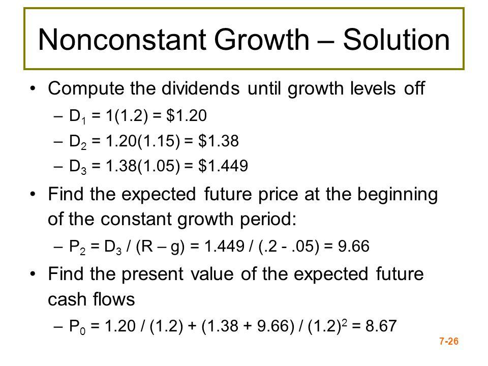 7-26 Nonconstant Growth – Solution Compute the dividends until growth levels off –D 1 = 1(1.2) = $1.20 –D 2 = 1.20(1.15) = $1.38 –D 3 = 1.38(1.05) = $