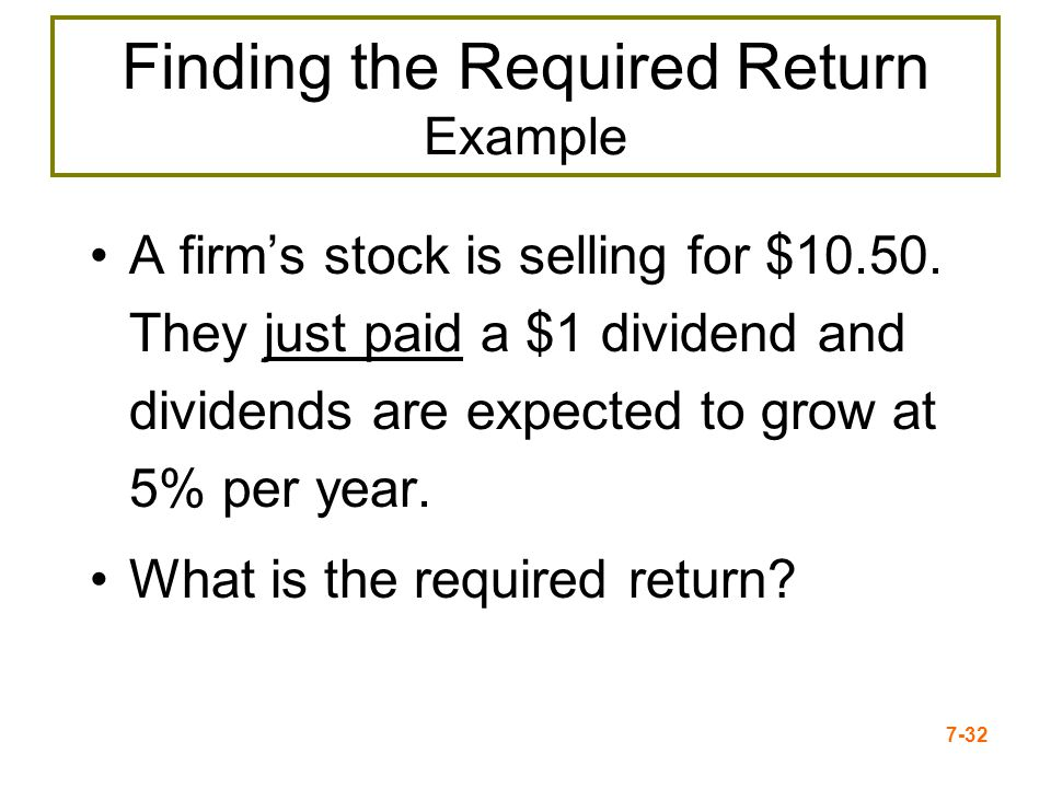 7-32 Finding the Required Return Example A firms stock is selling for $10.50. They just paid a $1 dividend and dividends are expected to grow at 5% pe