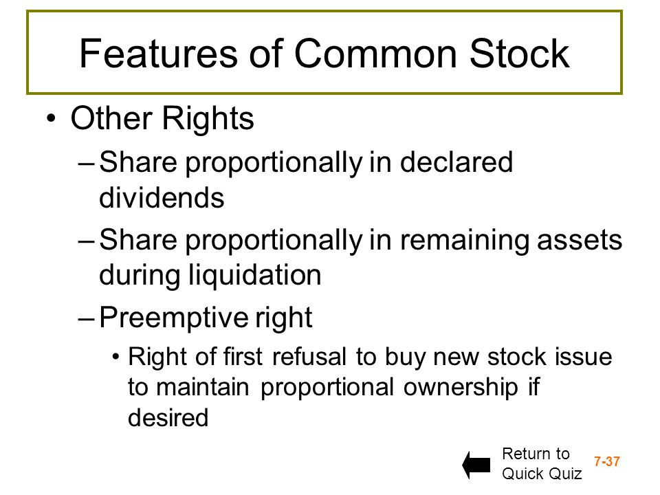 7-37 Features of Common Stock Other Rights –Share proportionally in declared dividends –Share proportionally in remaining assets during liquidation –P