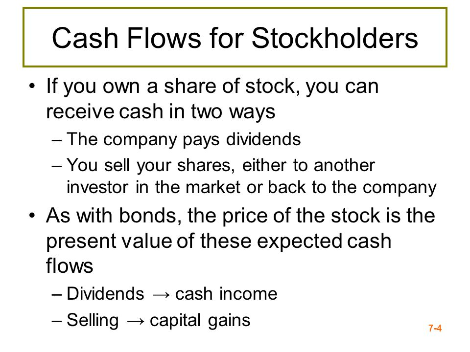 7-4 Cash Flows for Stockholders If you own a share of stock, you can receive cash in two ways –The company pays dividends –You sell your shares, eithe