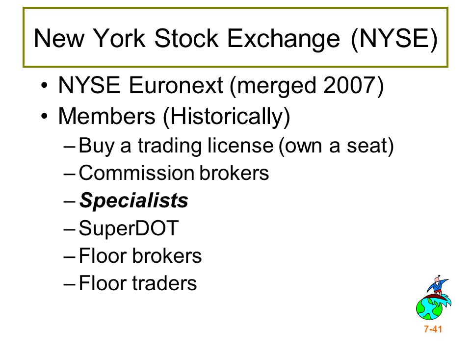 7-41 New York Stock Exchange (NYSE) NYSE Euronext (merged 2007) Members (Historically) –Buy a trading license (own a seat) –Commission brokers –Specia