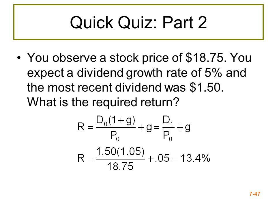 7-47 Quick Quiz: Part 2 You observe a stock price of $18.75. You expect a dividend growth rate of 5% and the most recent dividend was $1.50. What is t