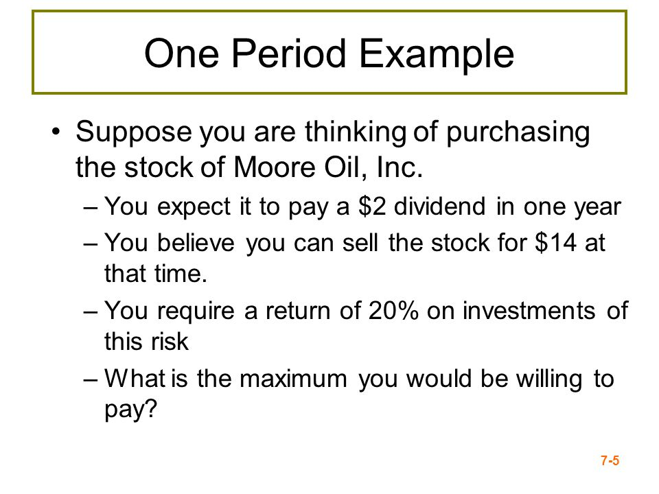 7-5 One Period Example Suppose you are thinking of purchasing the stock of Moore Oil, Inc. –You expect it to pay a $2 dividend in one year –You believ