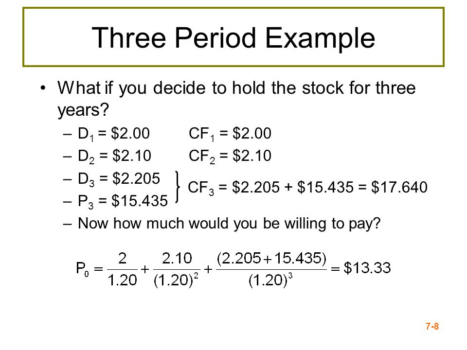7-8 Three Period Example What if you decide to hold the stock for three years? –D 1 = $2.00 CF 1 = $2.00 –D 2 = $2.10 CF 2 = $2.10 –D 3 = $2.205 –P 3