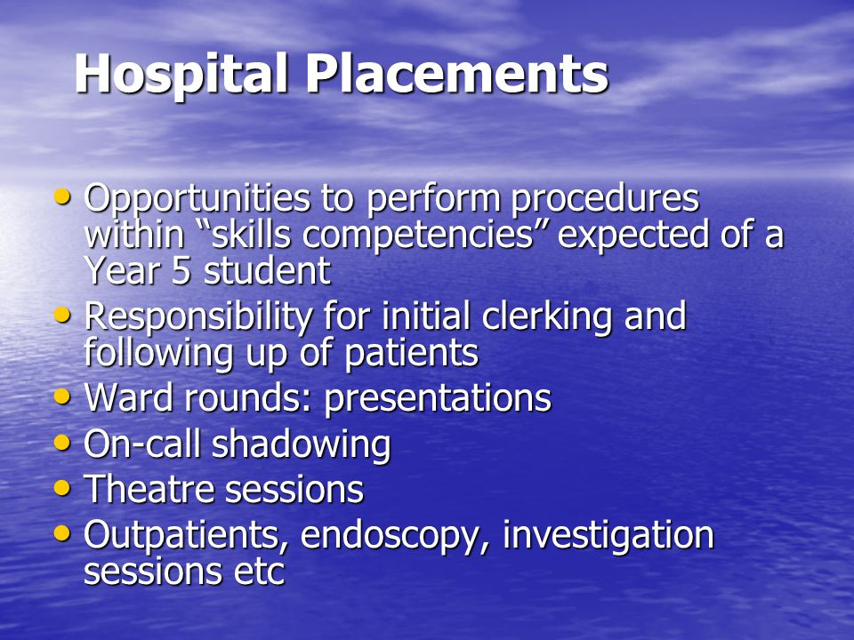 Hospital Placements Opportunities to perform procedures within skills competencies expected of a Year 5 student Opportunities to perform procedures within skills competencies expected of a Year 5 student Responsibility for initial clerking and following up of patients Responsibility for initial clerking and following up of patients Ward rounds: presentations Ward rounds: presentations On-call shadowing On-call shadowing Theatre sessions Theatre sessions Outpatients, endoscopy, investigation sessions etc Outpatients, endoscopy, investigation sessions etc