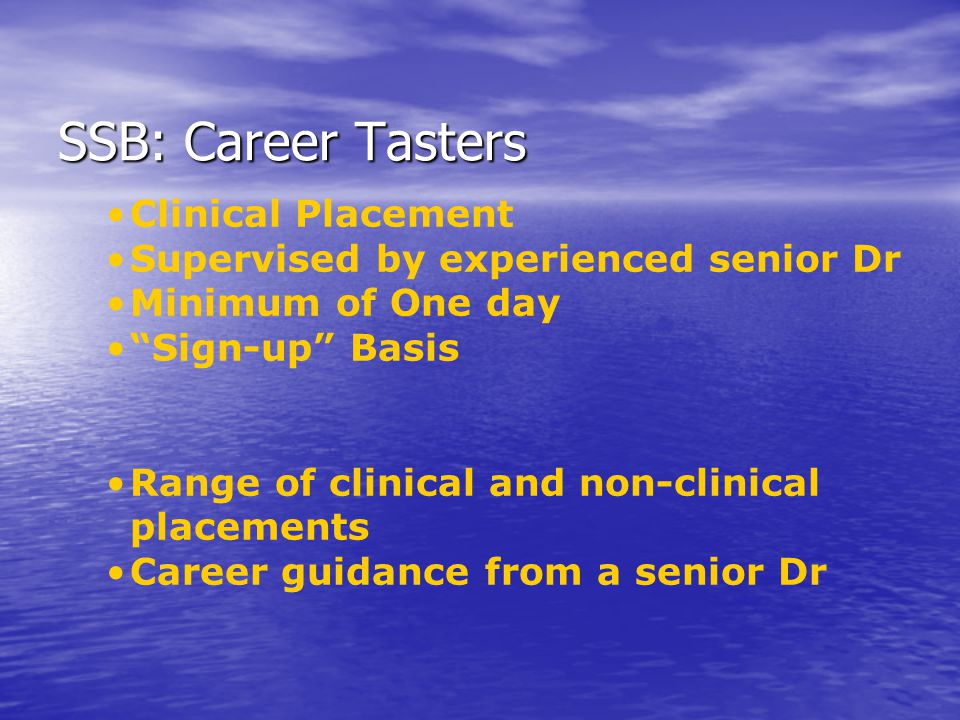SSB: Career Tasters Clinical Placement Supervised by experienced senior Dr Minimum of One day Sign-up Basis Range of clinical and non-clinical placements Career guidance from a senior Dr