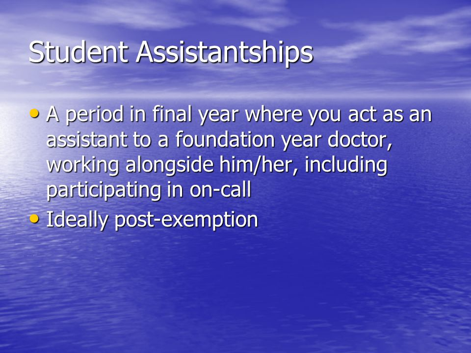 Student Assistantships A period in final year where you act as an assistant to a foundation year doctor, working alongside him/her, including participating in on-call A period in final year where you act as an assistant to a foundation year doctor, working alongside him/her, including participating in on-call Ideally post-exemption Ideally post-exemption