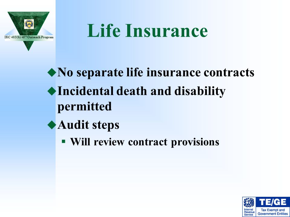 IRC 403(b)/457 Outreach Program Life Insurance No separate life insurance contracts Incidental death and disability permitted Audit steps Will review