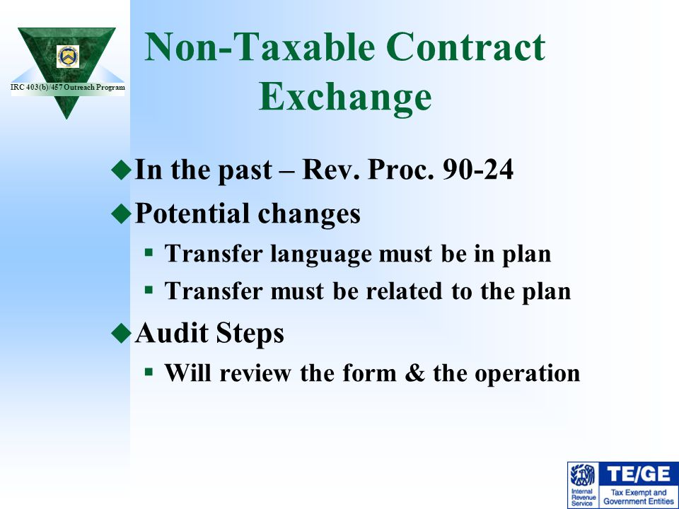 IRC 403(b)/457 Outreach Program Non-Taxable Contract Exchange In the past – Rev. Proc. 90-24 Potential changes Transfer language must be in plan Trans