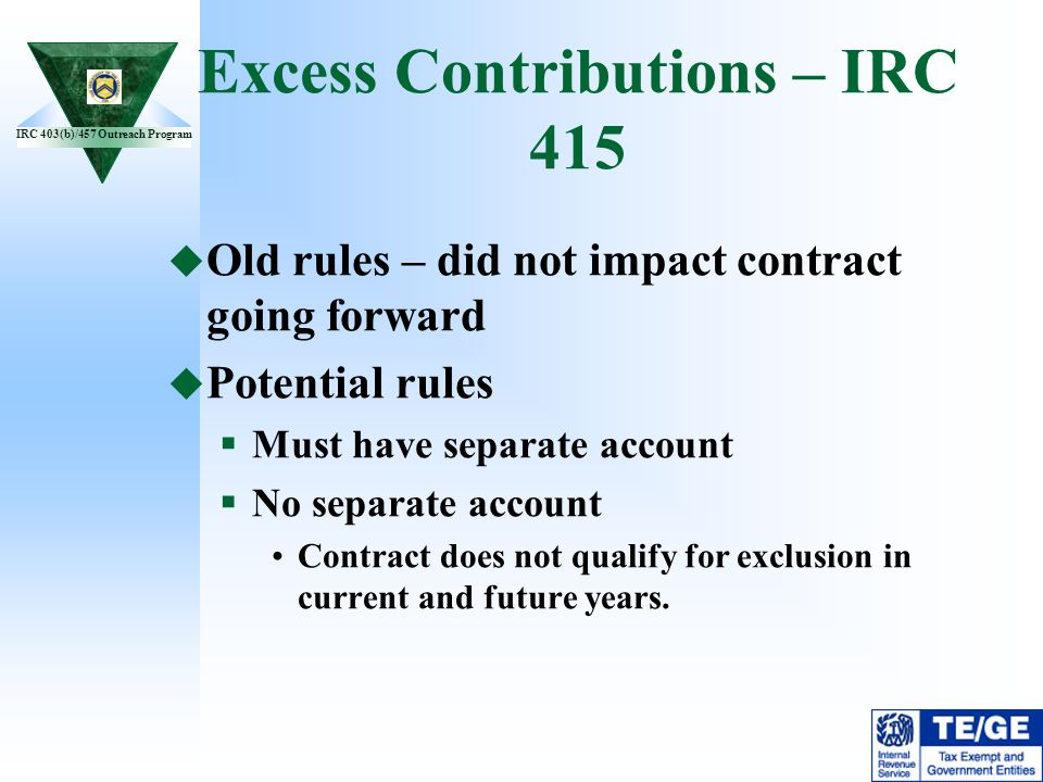 IRC 403(b)/457 Outreach Program Excess Contributions – IRC 415 Old rules – did not impact contract going forward Potential rules Must have separate ac