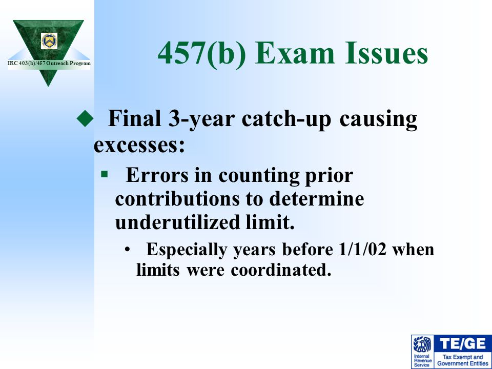 IRC 403(b)/457 Outreach Program 457(b) Exam Issues Final 3-year catch-up causing excesses: Errors in counting prior contributions to determine underut