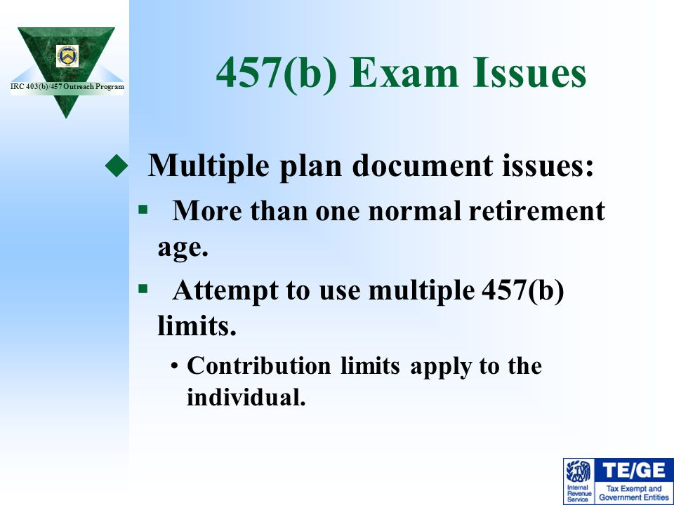 IRC 403(b)/457 Outreach Program 457(b) Exam Issues Multiple plan document issues: More than one normal retirement age. Attempt to use multiple 457(b)