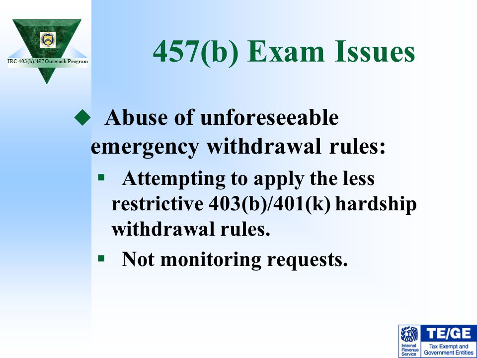 IRC 403(b)/457 Outreach Program 457(b) Exam Issues Abuse of unforeseeable emergency withdrawal rules: Attempting to apply the less restrictive 403(b)/