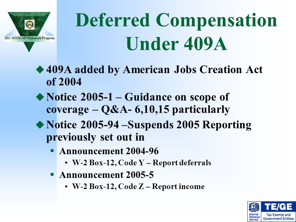 IRC 403(b)/457 Outreach Program Deferred Compensation Under 409A 409A added by American Jobs Creation Act of 2004 Notice 2005-1 – Guidance on scope of