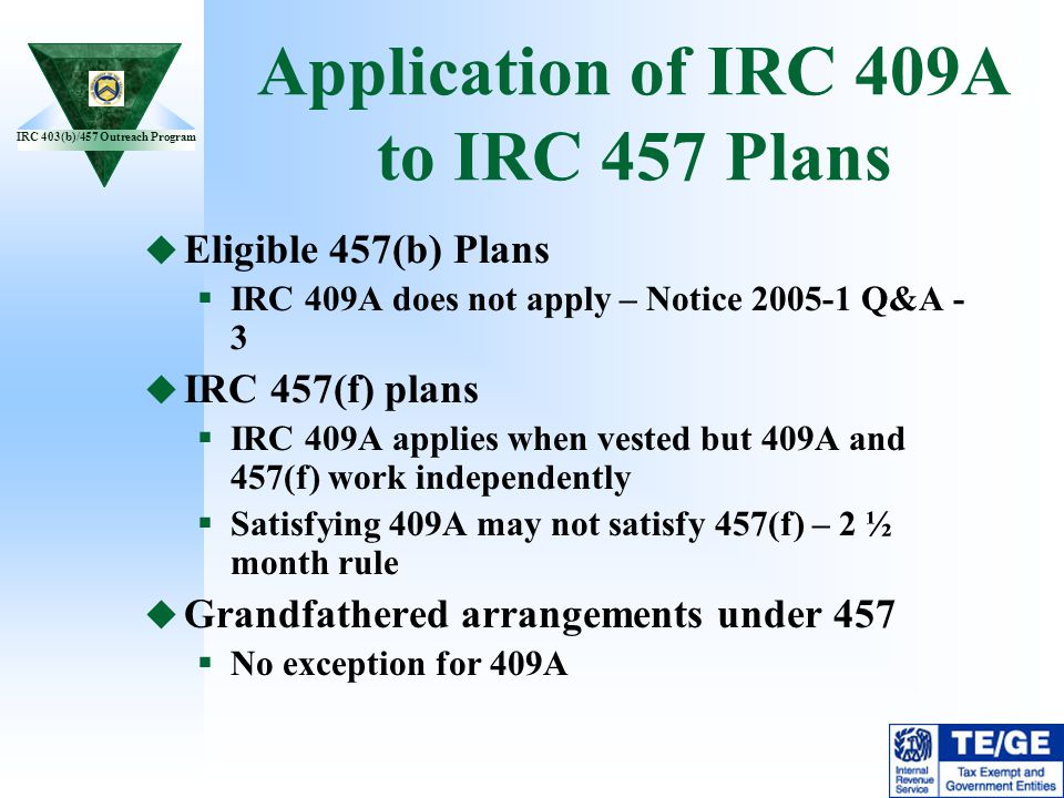 IRC 403(b)/457 Outreach Program Application of IRC 409A to IRC 457 Plans Eligible 457(b) Plans IRC 409A does not apply – Notice 2005-1 Q&A - 3 IRC 457