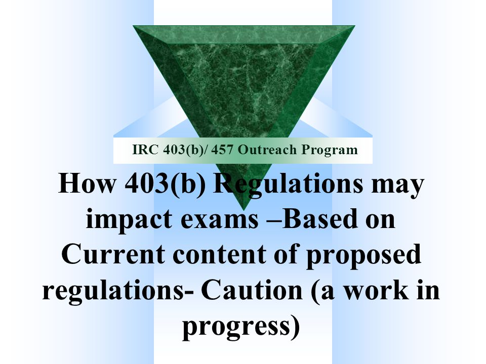 IRC 403(b)/457 Outreach Program Application of IRC 409A to IRC 457 Plans Eligible 457(b) Plans IRC 409A does not apply – Notice 2005-1 Q&A - 3 IRC 457(f) plans IRC 409A applies when vested but 409A and 457(f) work independently Satisfying 409A may not satisfy 457(f) – 2 ½ month rule Grandfathered arrangements under 457 No exception for 409A