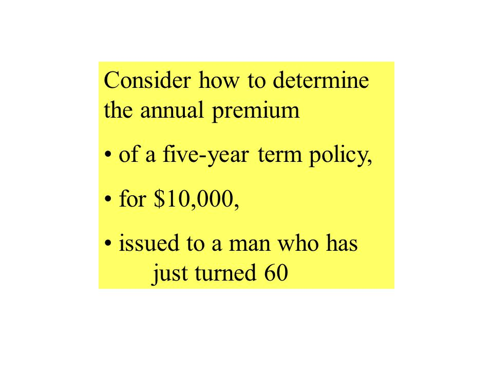 Consider how to determine the annual premium of a five-year term policy, for $10,000, issued to a man who has just turned 60