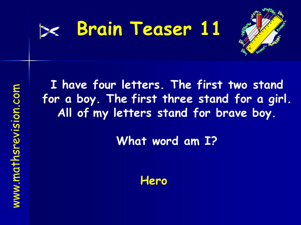 Brain Teaser 11 www.mathsrevision.com I have four letters. The first two stand for a boy. The first three stand for a girl. All of my letters stand fo