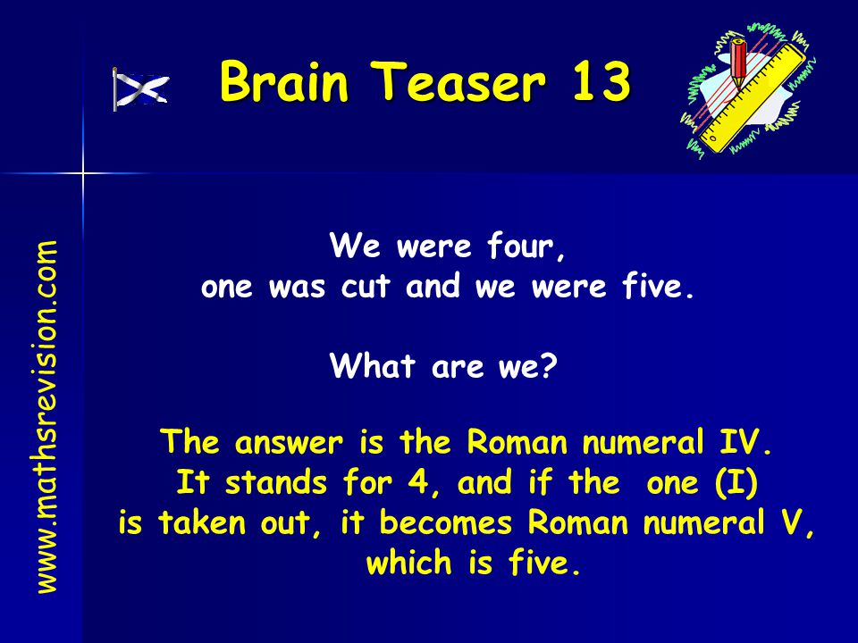 Brain Teaser 13 www.mathsrevision.com We were four, one was cut and we were five. What are we? The answer is the Roman numeral IV. It stands for 4, an