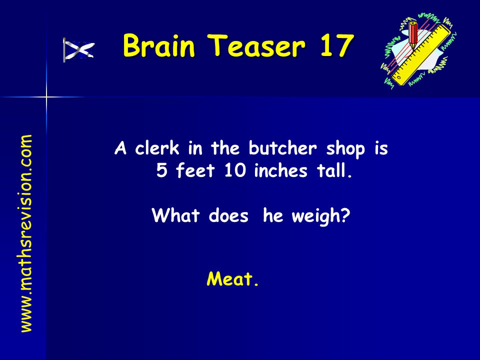 Brain Teaser 17 www.mathsrevision.com A clerk in the butcher shop is 5 feet 10 inches tall. What does he weigh? Meat.