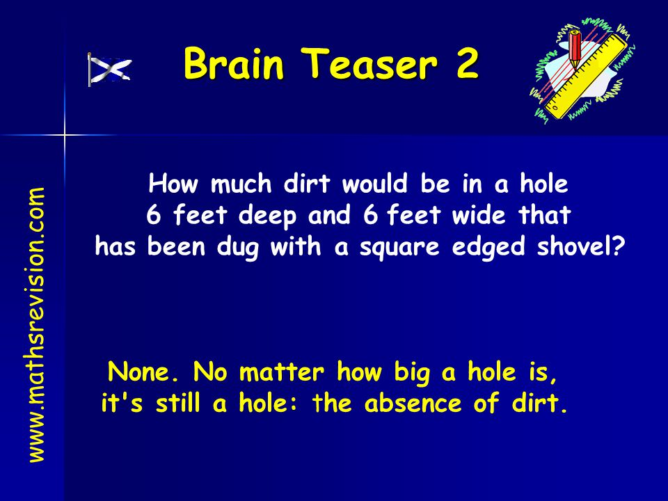 Brain Teaser 2 www.mathsrevision.com How much dirt would be in a hole 6 feet deep and 6 feet wide that has been dug with a square edged shovel? None.