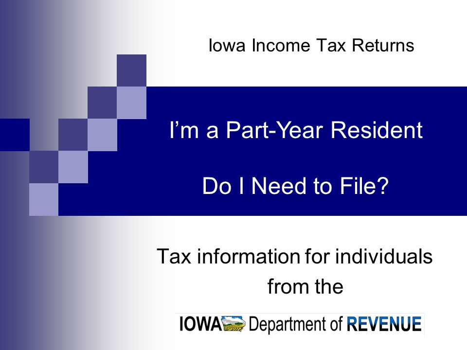 Iowa Income Tax Returns Tax information for individuals from the Im a Part-Year Resident Do I Need to File