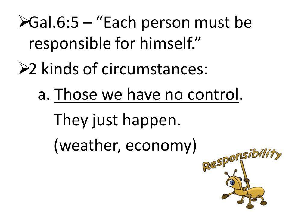Gal.6:5 – Each person must be responsible for himself.