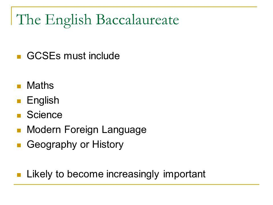 The English Baccalaureate GCSEs must include Maths English Science Modern Foreign Language Geography or History Likely to become increasingly important