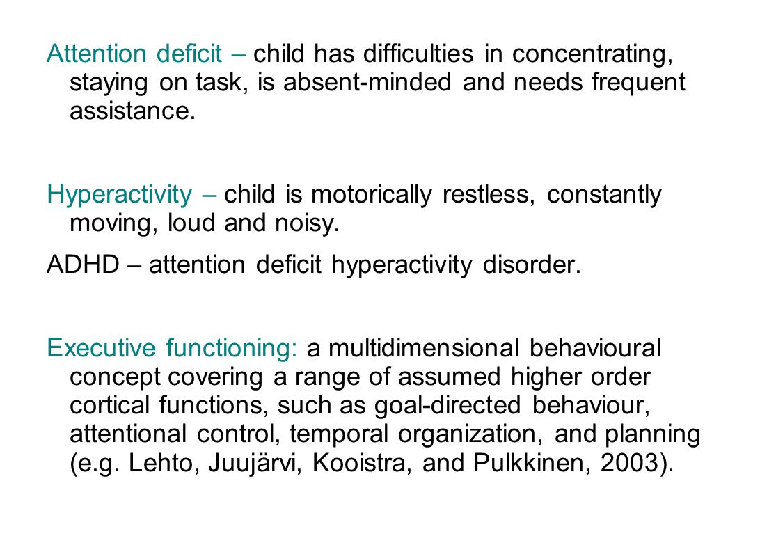 Attention deficit – child has difficulties in concentrating, staying on task, is absent-minded and needs frequent assistance.