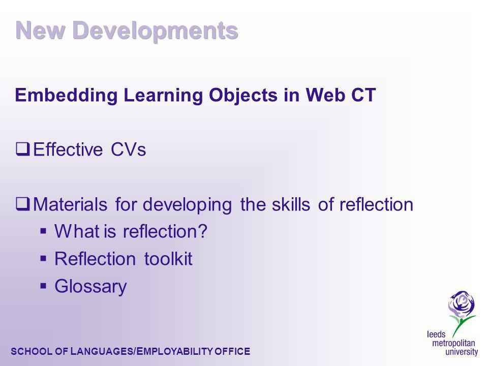 SCHOOL OF L ANGUAGES /E MPLOYABILITY OFFICE Embedding Learning Objects in Web CT Effective CVs Materials for developing the skills of reflection What is reflection.