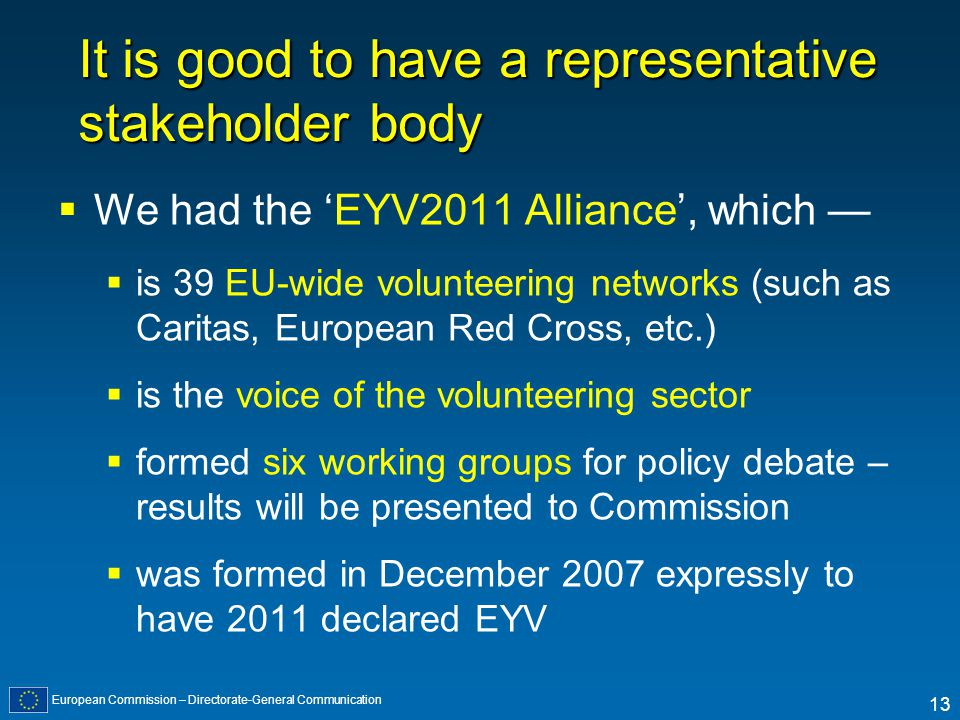 European Commission – Directorate-General Communication 13 It is good to have a representative stakeholder body We had the EYV2011 Alliance, which is