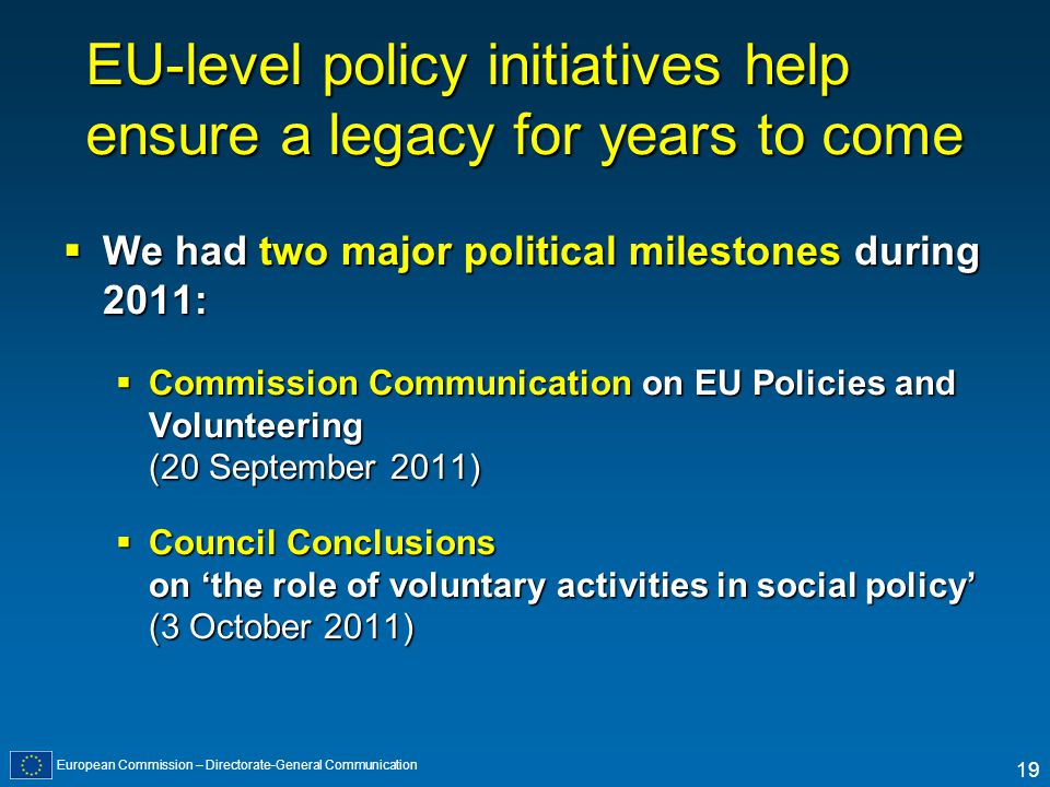 European Commission – Directorate-General Communication 19 EU-level policy initiatives help ensure a legacy for years to come We had two major politic