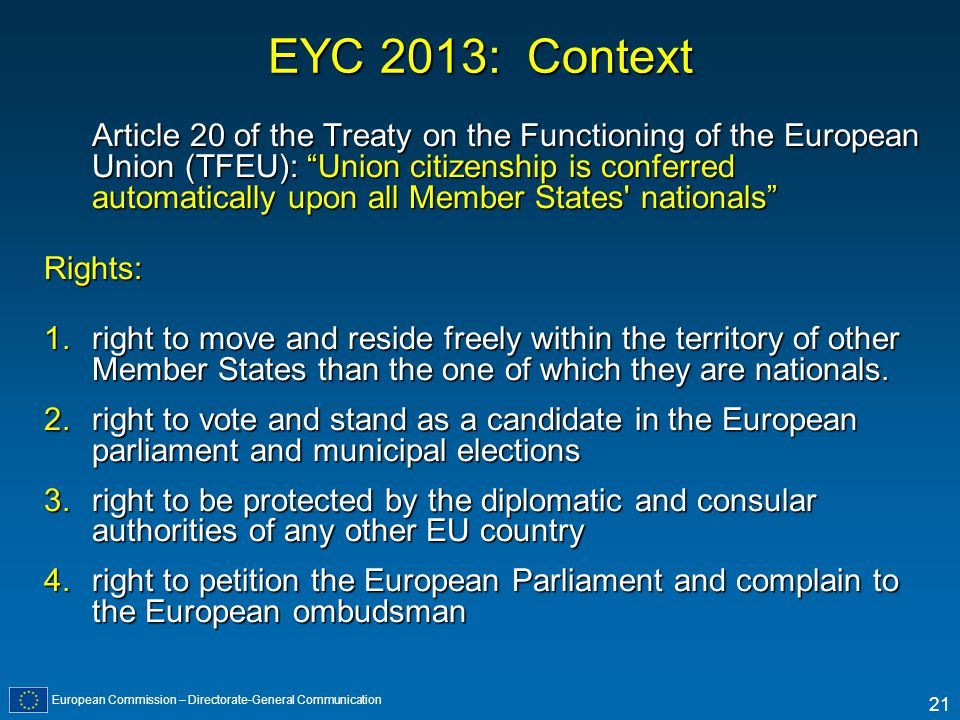 European Commission – Directorate-General Communication 21 EYC 2013: Context Article 20 of the Treaty on the Functioning of the European Union (TFEU):